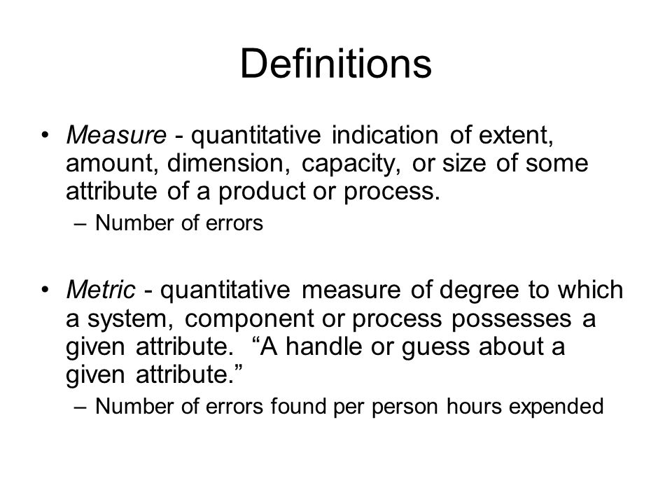 Definitions Measure - quantitative indication of extent, amount, dimension, capacity, or size of some attribute of a product or process.