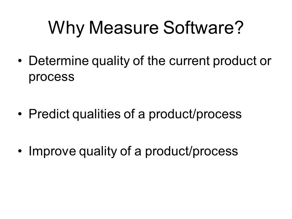 Why Measure Software Determine quality of the current product or process. Predict qualities of a product/process.