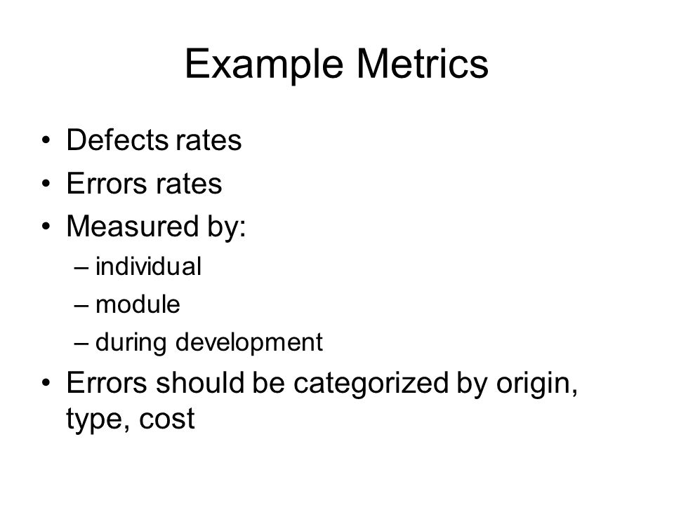 Example Metrics Defects rates Errors rates Measured by: