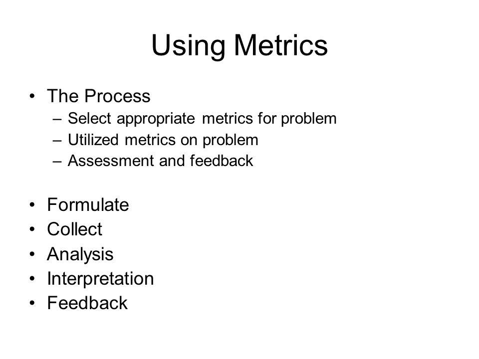 Using Metrics The Process Formulate Collect Analysis Interpretation