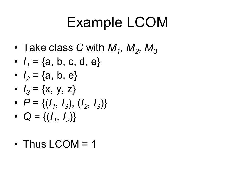 Example LCOM Take class C with M1, M2, M3 I1 = {a, b, c, d, e}
