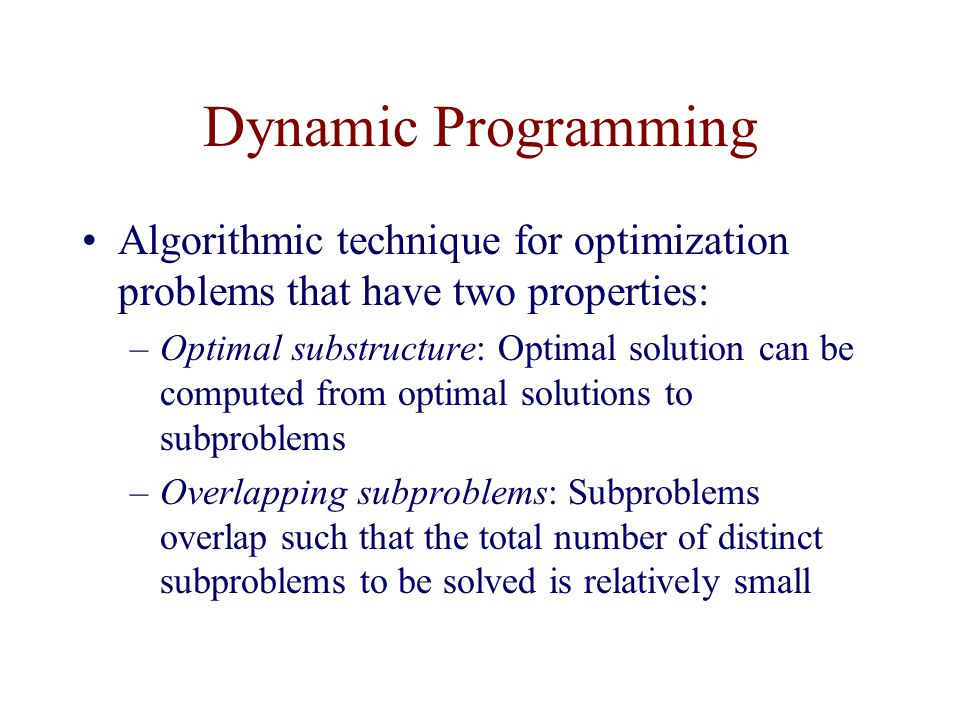 Dynamic Programming Algorithmic technique for optimization problems that have two properties: