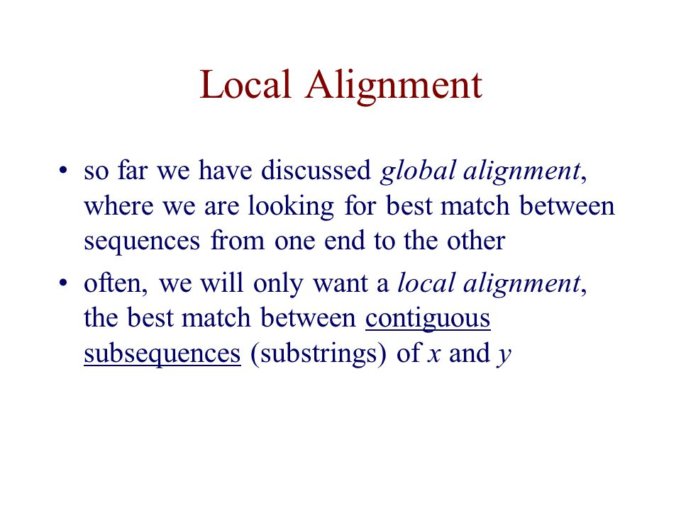 Local Alignment so far we have discussed global alignment, where we are looking for best match between sequences from one end to the other.