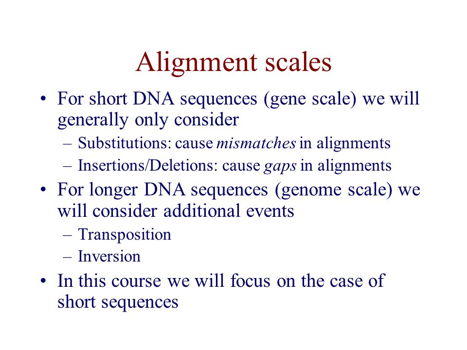 Alignment scales For short DNA sequences (gene scale) we will generally only consider. Substitutions: cause mismatches in alignments.