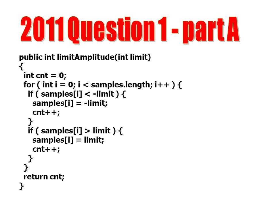 2011 Question 1 - part A public int limitAmplitude(int limit) {