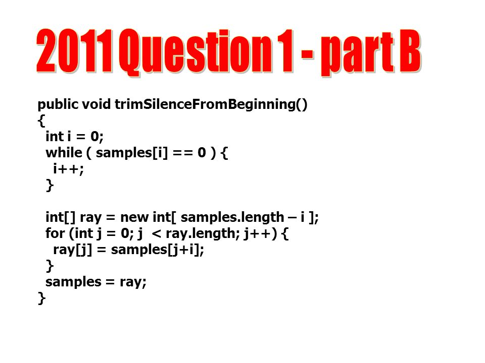 2011 Question 1 - part B public void trimSilenceFromBeginning() {