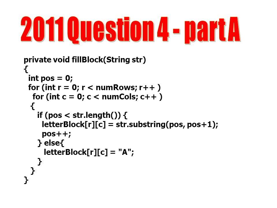2011 Question 4 - part A private void fillBlock(String str) {