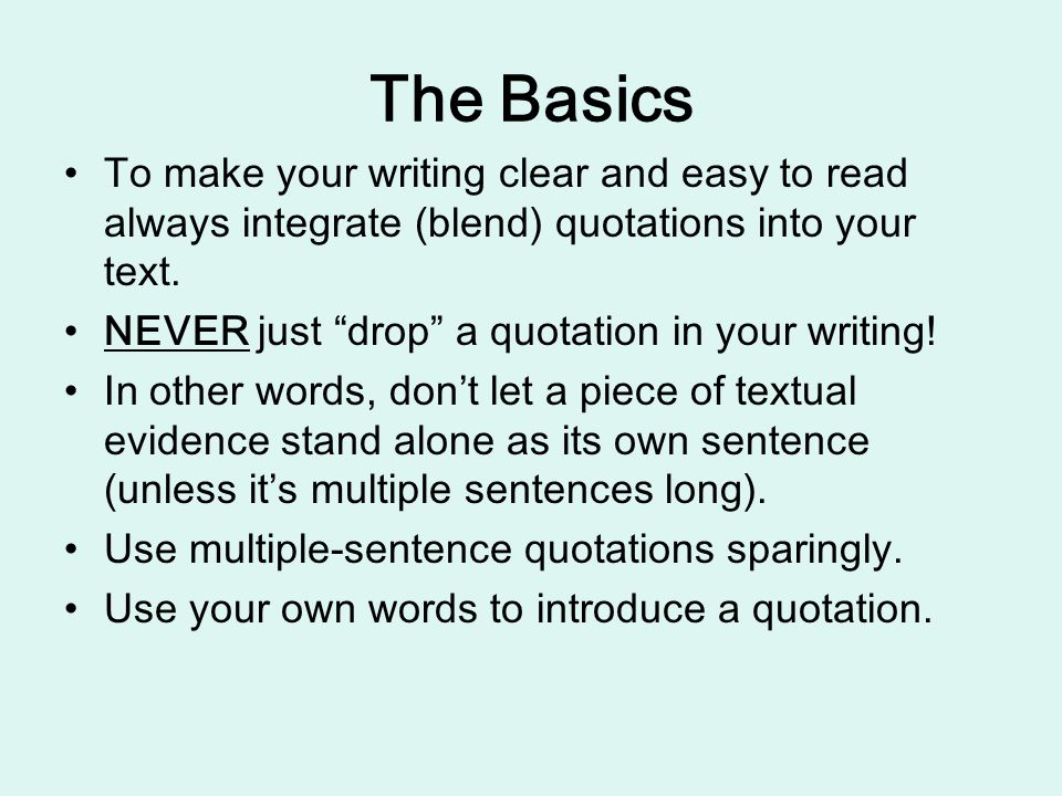 The Basics To make your writing clear and easy to read always integrate (blend) quotations into your text.