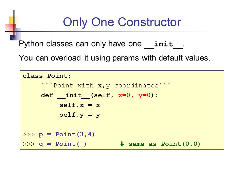 Only One Constructor Python classes can only have one __init__.