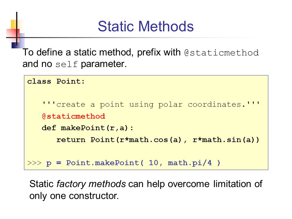 Static Methods To define a static method, prefix with @staticmethod and no self parameter. class Point: