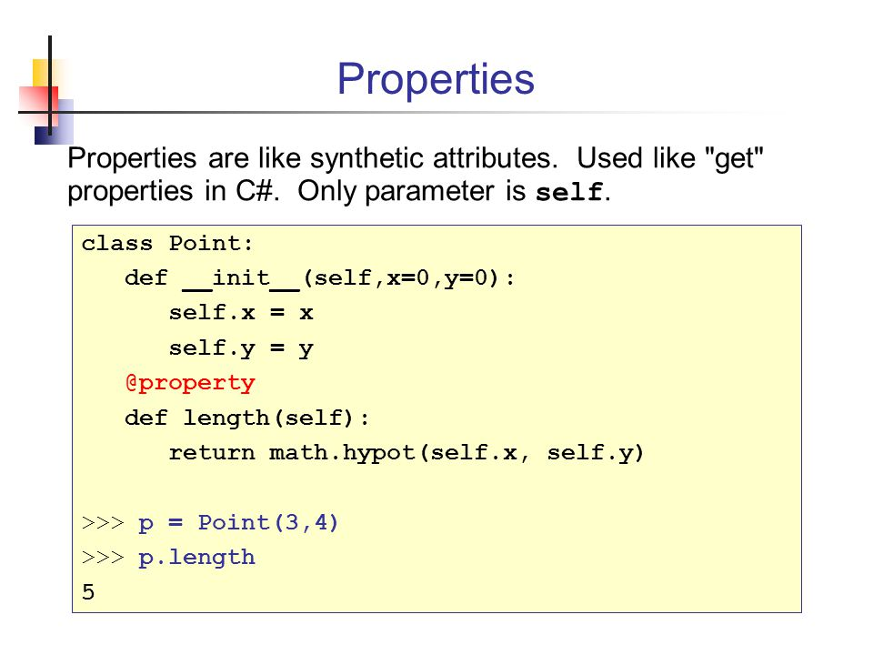 Properties Properties are like synthetic attributes. Used like get properties in C#. Only parameter is self.
