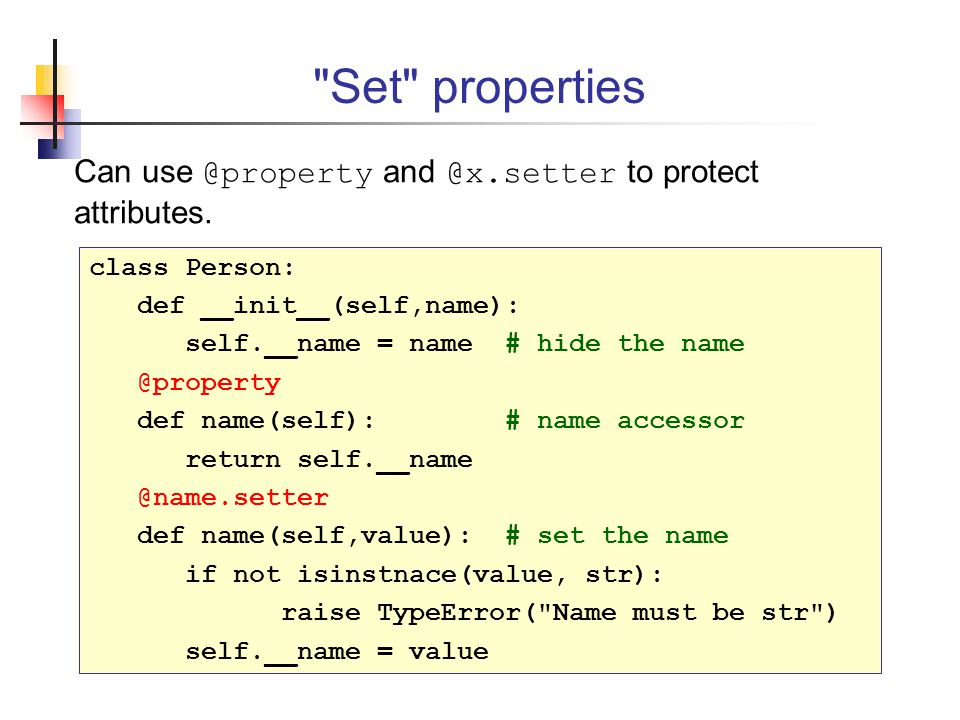 Set properties Can use @property and @x.setter to protect attributes. class Person: def __init__(self,name):