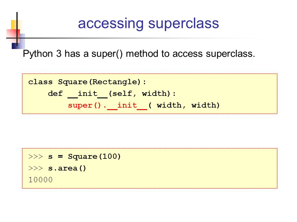 accessing superclass Python 3 has a super() method to access superclass. class Square(Rectangle): def __init__(self, width):