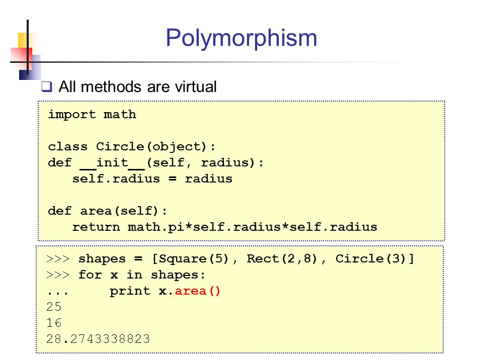 Polymorphism All methods are virtual import math class Circle(object):