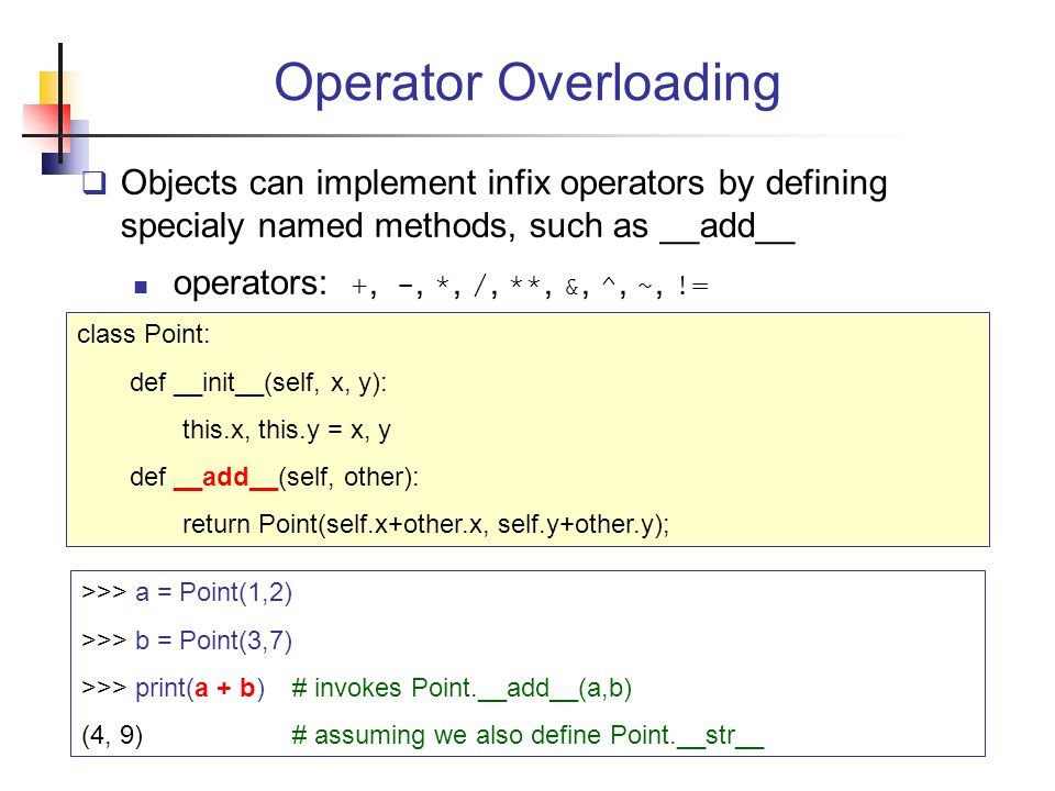 Operator Overloading Objects can implement infix operators by defining specialy named methods, such as __add__.