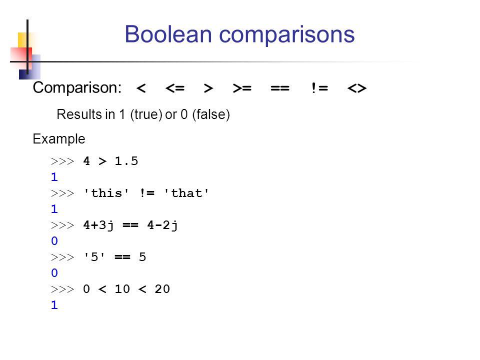 Boolean comparisons Comparison: < <= > >= == != <>
