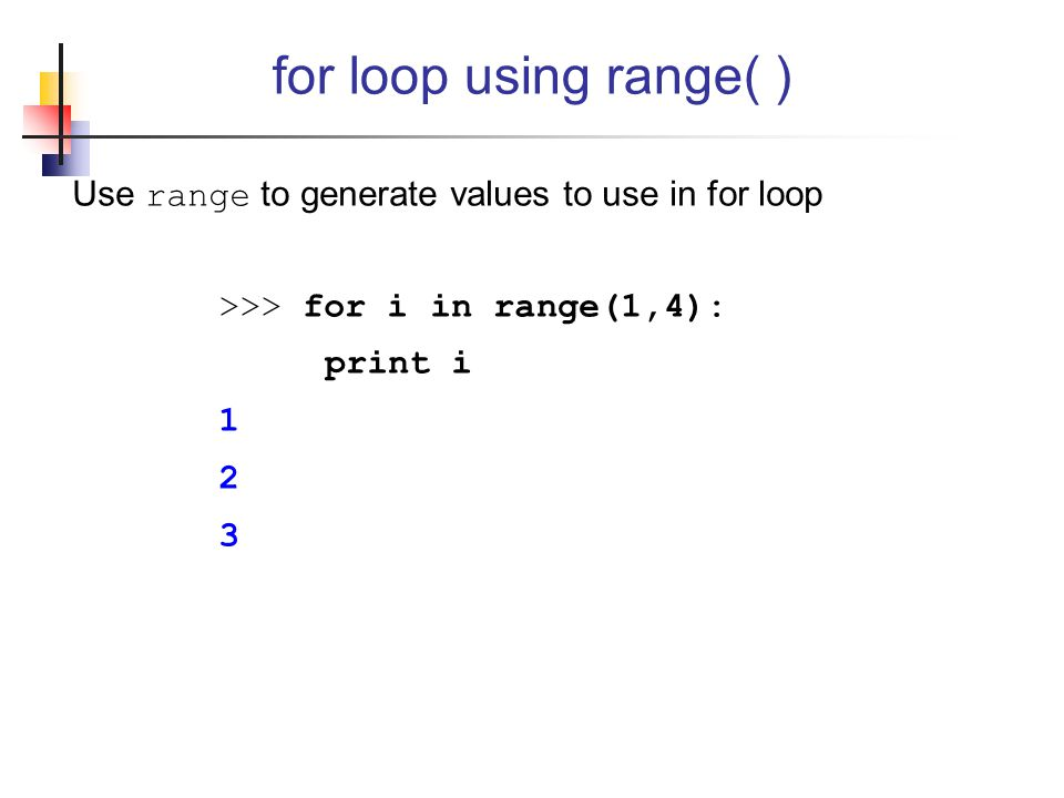 for loop using range( ) Use range to generate values to use in for loop. >>> for i in range(1,4): print i.