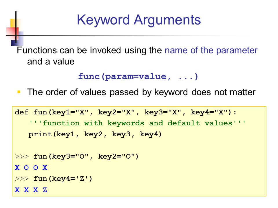 Keyword Arguments Functions can be invoked using the name of the parameter and a value. func(param=value, ...)