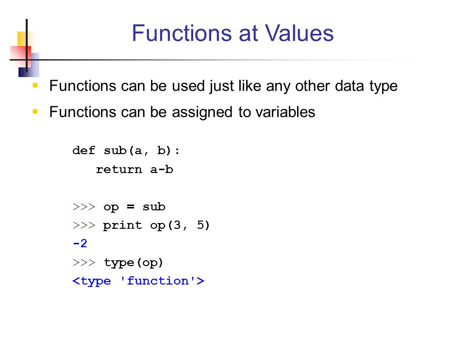 Functions at Values Functions can be used just like any other data type. Functions can be assigned to variables.