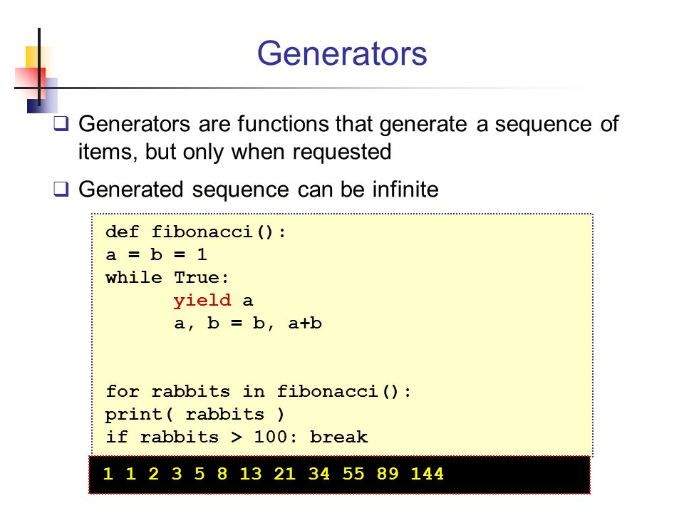 Generators Generators are functions that generate a sequence of items, but only when requested. Generated sequence can be infinite.