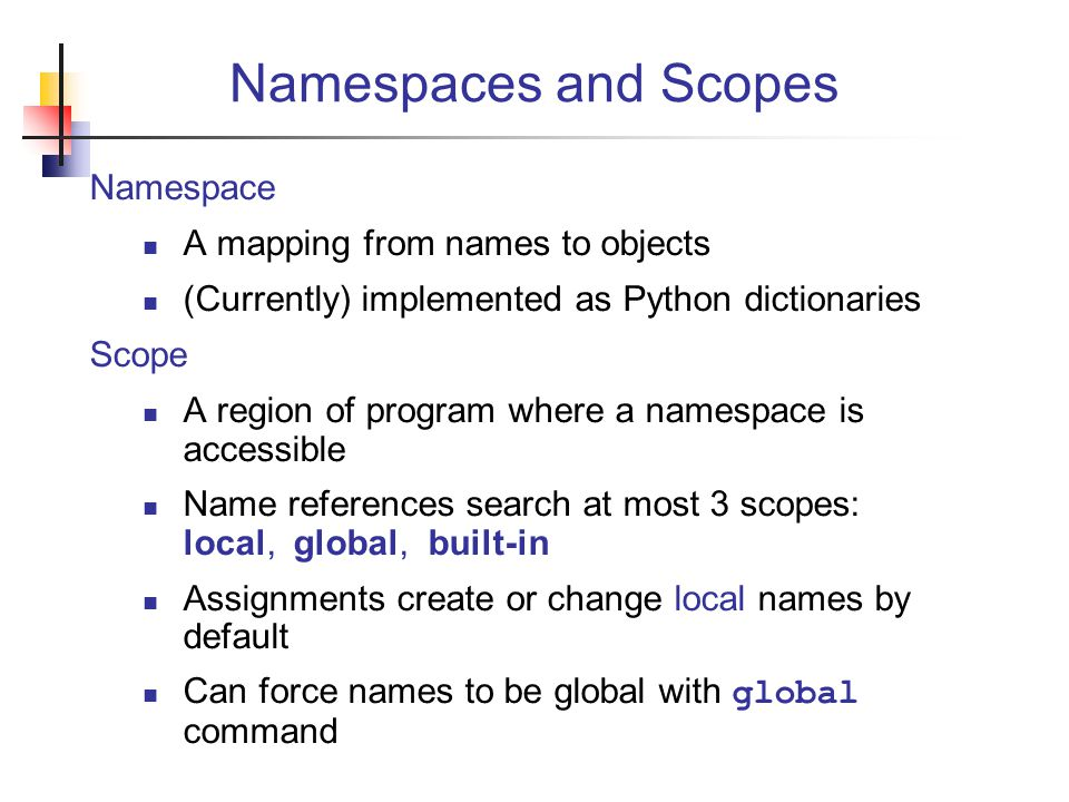 Namespaces and Scopes Namespace A mapping from names to objects