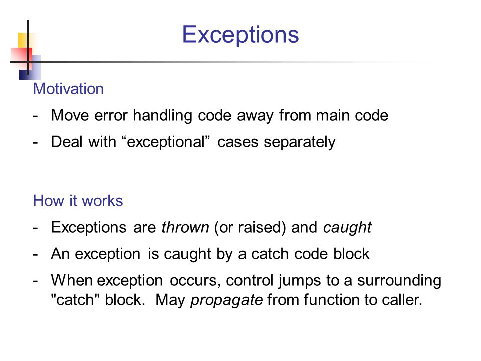 Exceptions Motivation Move error handling code away from main code