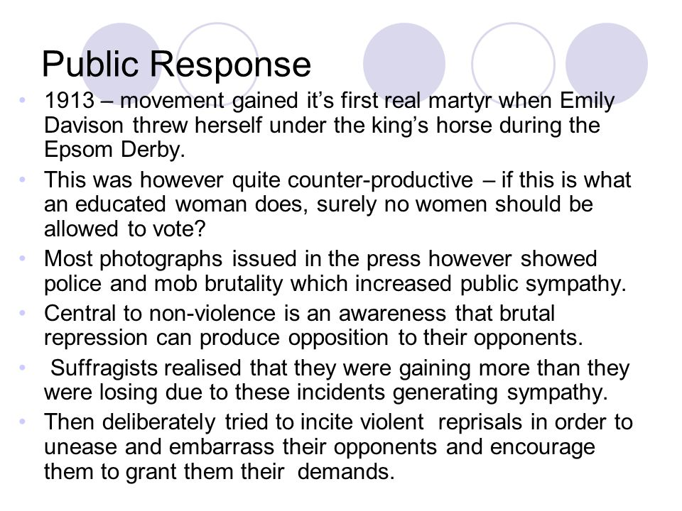 Public Response 1913 – movement gained it's first real martyr when Emily Davison threw herself under the king's horse during the Epsom Derby.