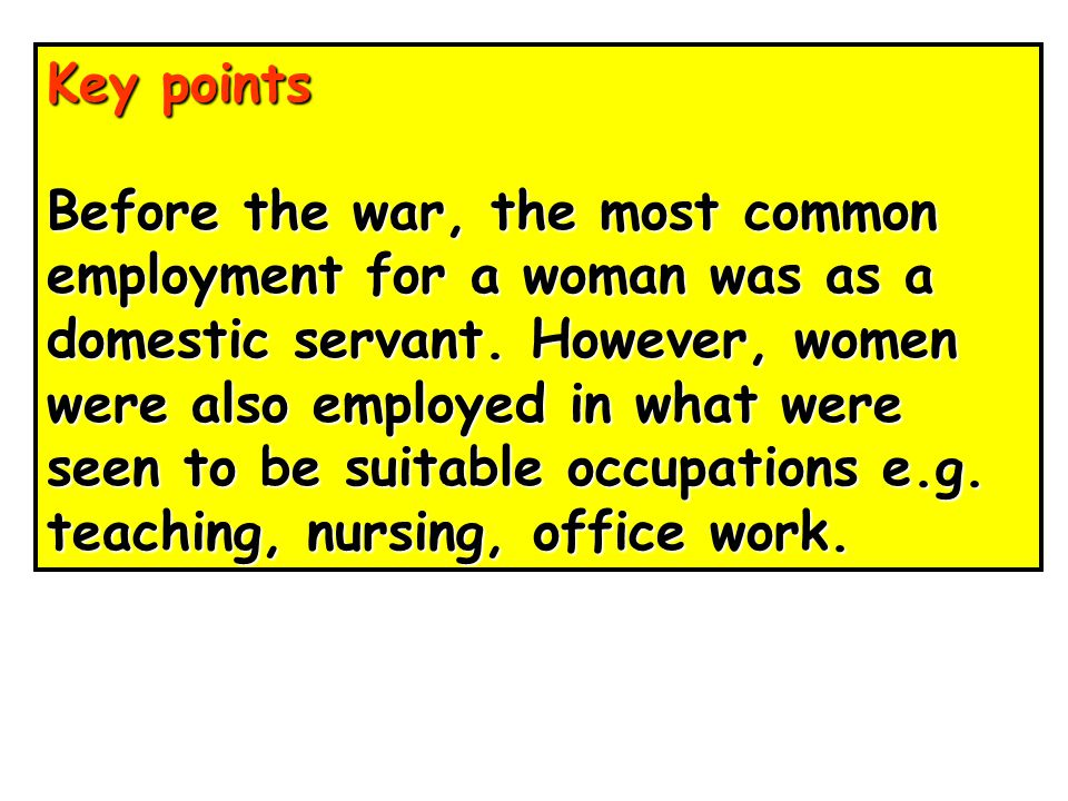 Key points Before the war, the most common. employment for a woman was as a. domestic servant. However, women.