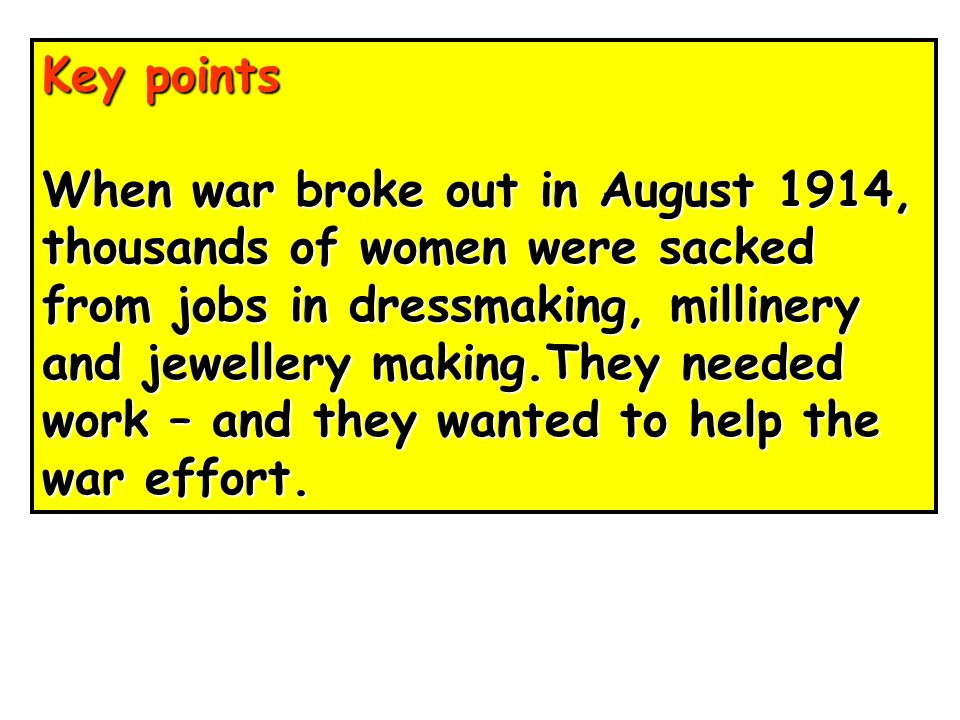 Key points When war broke out in August 1914, thousands of women were sacked. from jobs in dressmaking, millinery.