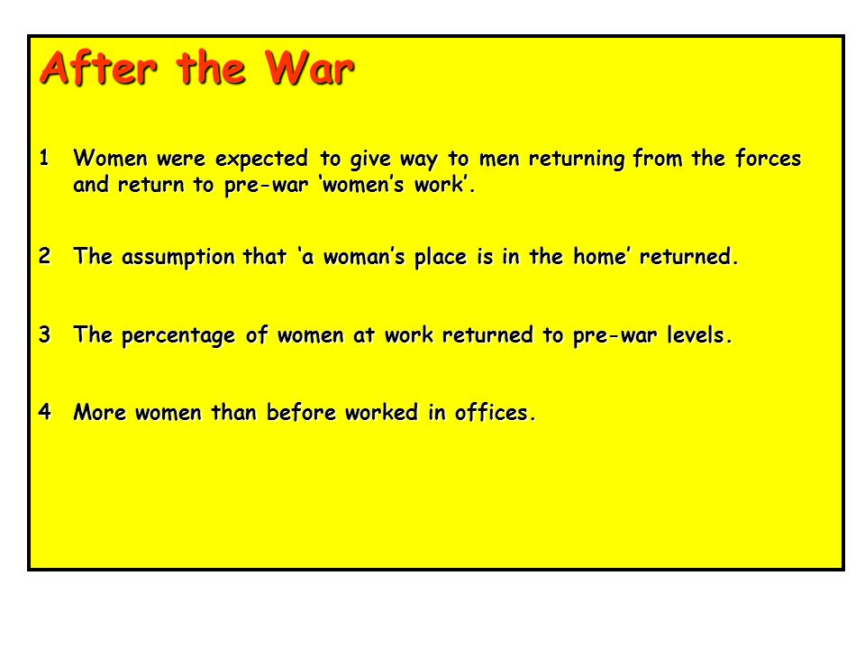 After the War 1 Women were expected to give way to men returning from the forces and return to pre-war 'women's work'.