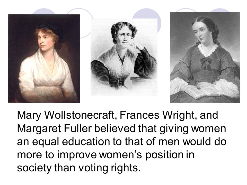 Mary Wollstonecraft, Frances Wright, and Margaret Fuller believed that giving women an equal education to that of men would do more to improve women's position in society than voting rights.