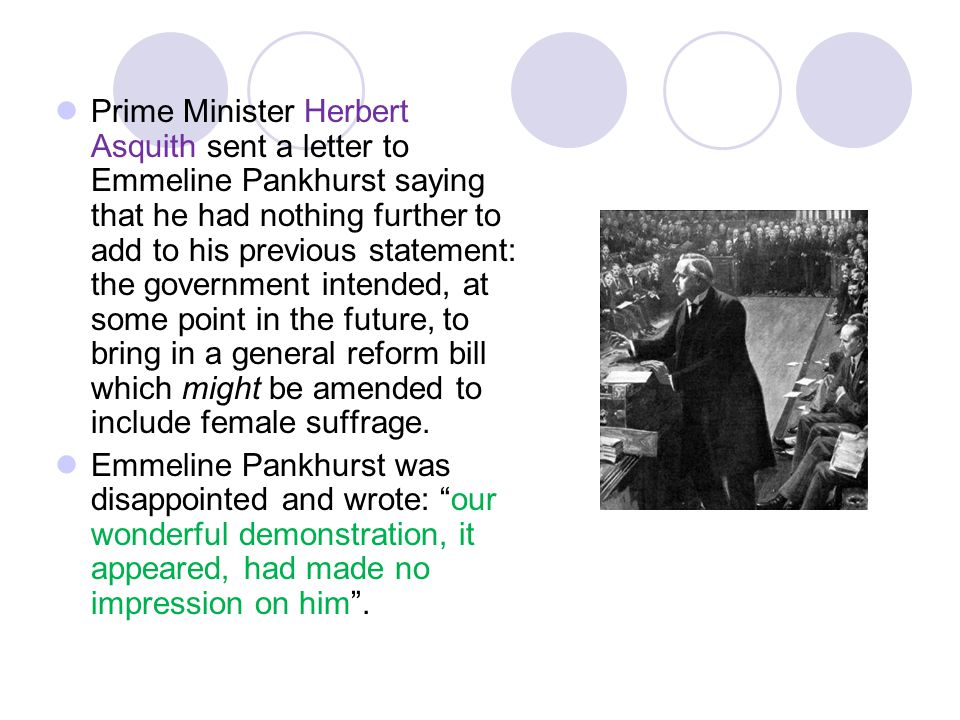 Prime Minister Herbert Asquith sent a letter to Emmeline Pankhurst saying that he had nothing further to add to his previous statement: the government intended, at some point in the future, to bring in a general reform bill which might be amended to include female suffrage.