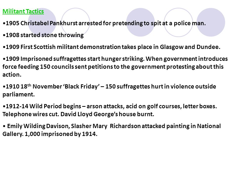 Militant Tactics 1905 Christabel Pankhurst arrested for pretending to spit at a police man. 1908 started stone throwing.