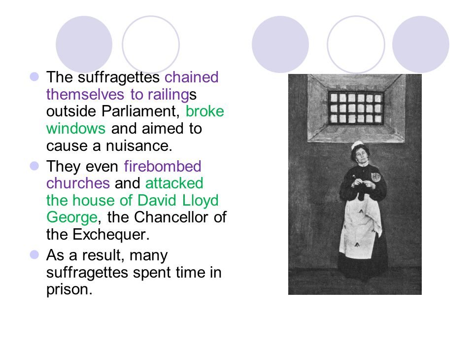 The suffragettes chained themselves to railings outside Parliament, broke windows and aimed to cause a nuisance.