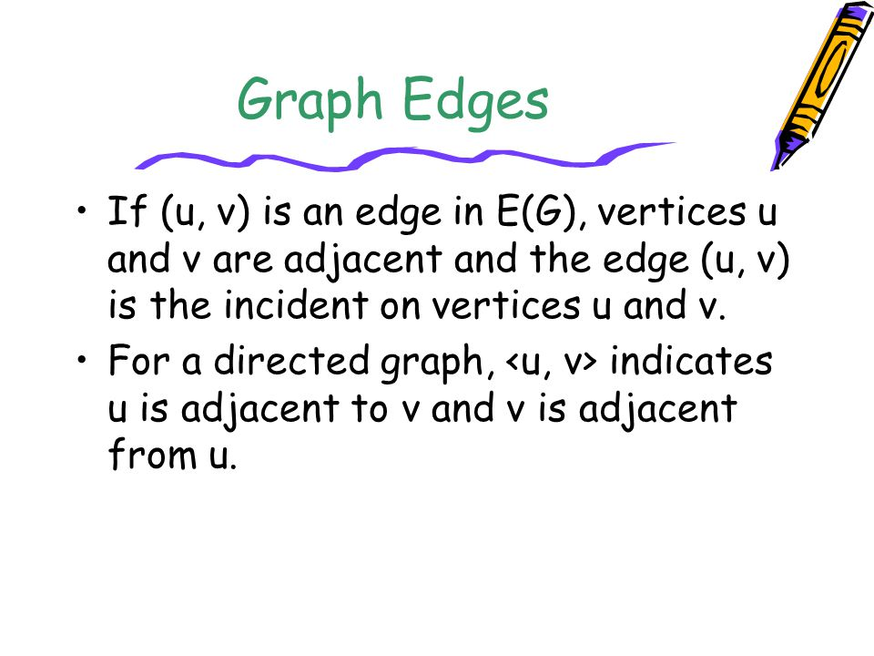 Graph Edges If (u, v) is an edge in E(G), vertices u and v are adjacent and the edge (u, v) is the incident on vertices u and v.