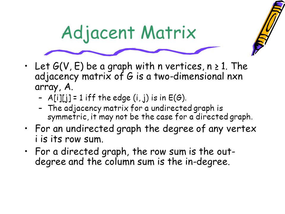 Adjacent Matrix Let G(V, E) be a graph with n vertices, n ≥ 1. The adjacency matrix of G is a two-dimensional nxn array, A.