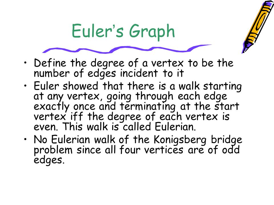 Euler's Graph Define the degree of a vertex to be the number of edges incident to it.