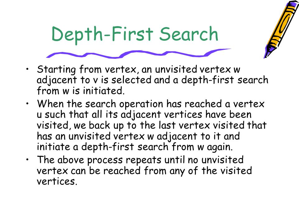 Depth-First Search Starting from vertex, an unvisited vertex w adjacent to v is selected and a depth-first search from w is initiated.