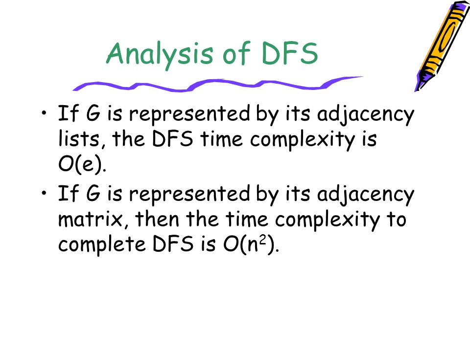 Analysis of DFS If G is represented by its adjacency lists, the DFS time complexity is O(e).