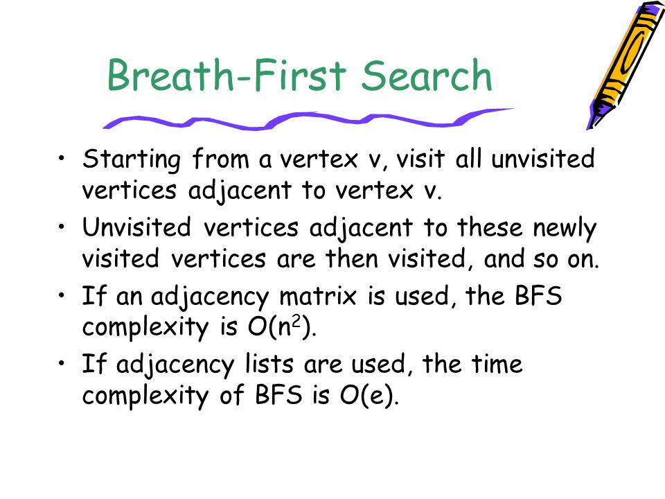 Breath-First Search Starting from a vertex v, visit all unvisited vertices adjacent to vertex v.