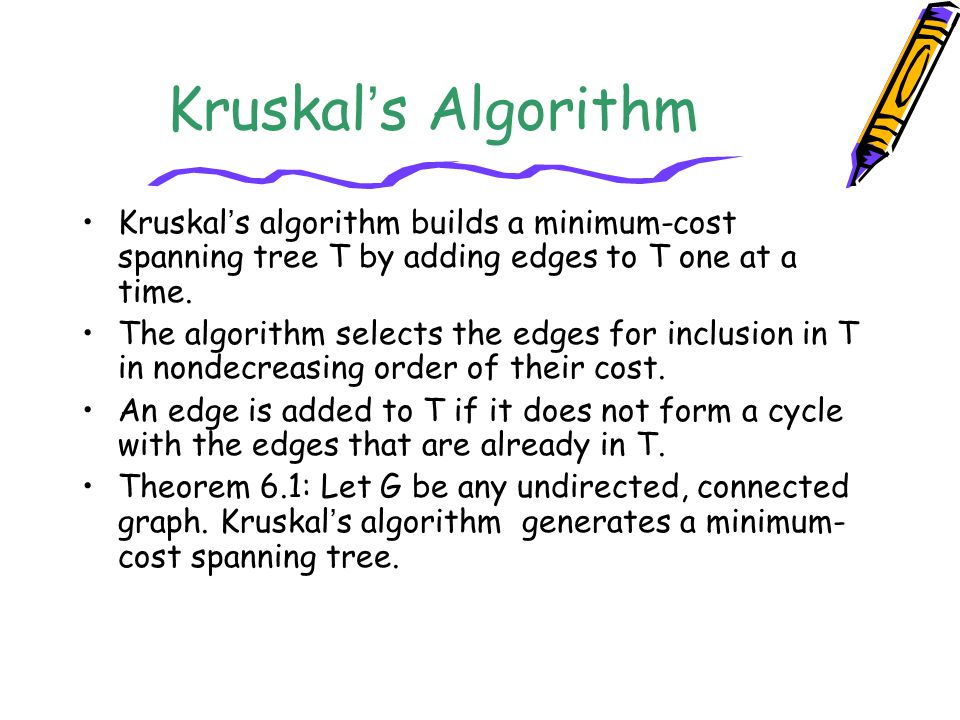 Kruskal's Algorithm Kruskal's algorithm builds a minimum-cost spanning tree T by adding edges to T one at a time.