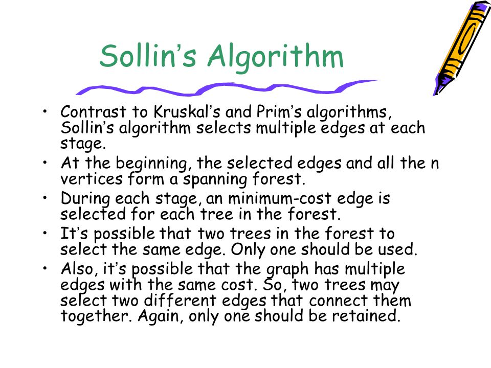 Sollin's Algorithm Contrast to Kruskal's and Prim's algorithms, Sollin's algorithm selects multiple edges at each stage.