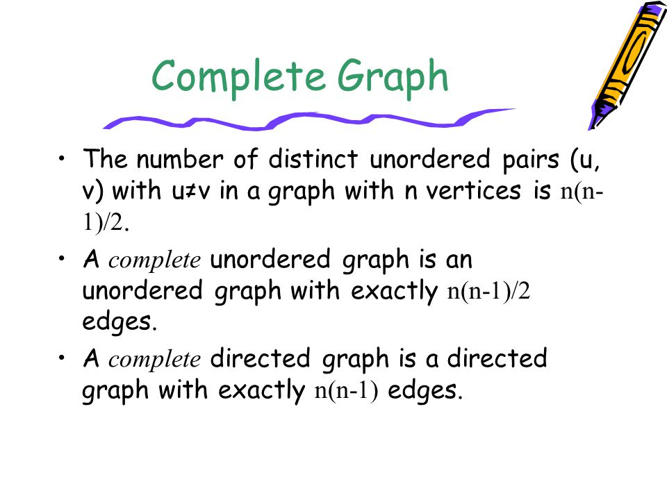 Complete Graph The number of distinct unordered pairs (u, v) with u≠v in a graph with n vertices is n(n-1)/2.