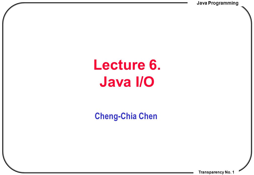 Lecture 6. Java I/O Cheng-Chia Chen