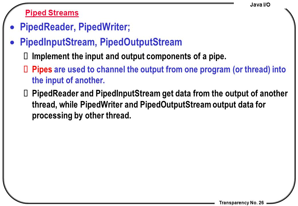 PipedReader, PipedWriter; PipedInputStream, PipedOutputStream