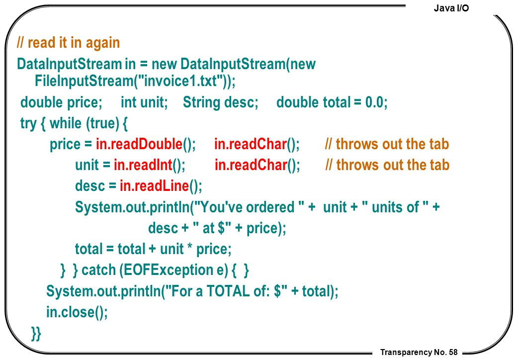 // read it in again DataInputStream in = new DataInputStream(new FileInputStream( invoice1.txt ));