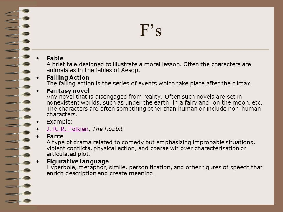 F's Fable A brief tale designed to illustrate a moral lesson. Often the characters are animals as in the fables of Aesop.