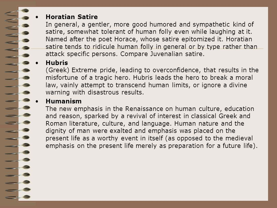 Horatian Satire In general, a gentler, more good humored and sympathetic kind of satire, somewhat tolerant of human folly even while laughing at it. Named after the poet Horace, whose satire epitomized it. Horatian satire tends to ridicule human folly in general or by type rather than attack specific persons. Compare Juvenalian satire.