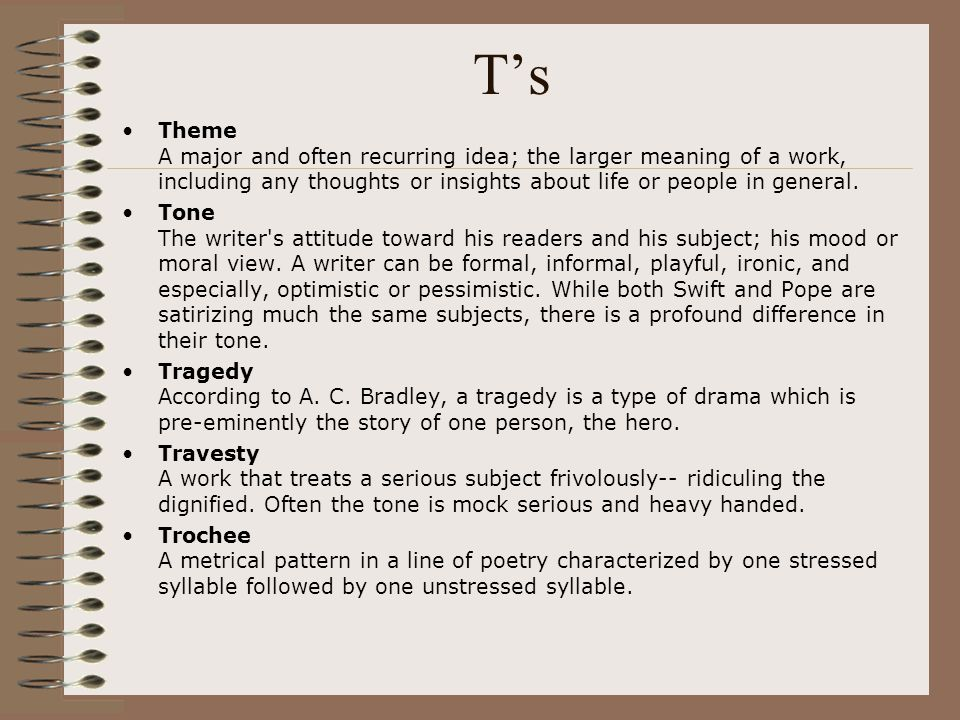 T's Theme A major and often recurring idea; the larger meaning of a work, including any thoughts or insights about life or people in general.