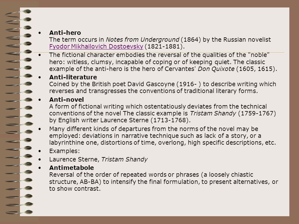 Anti-hero The term occurs in Notes from Underground (1864) by the Russian novelist Fyodor Mikhailovich Dostoevsky (1821-1881).